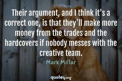 Photo Quote of Their argument, and I think it's a correct one, is that they'll make more money from the trades and the hardcovers if nobody messes with the creative team.