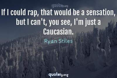 Photo Quote of If I could rap, that would be a sensation, but I can't, you see, I'm just a Caucasian.