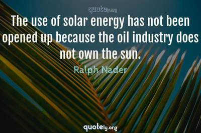 Photo Quote of The use of solar energy has not been opened up because the oil industry does not own the sun.