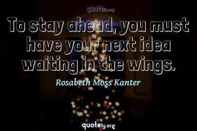 Photo Quote of To stay ahead, you must have your next idea waiting in the wings.