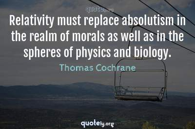 Photo Quote of Relativity must replace absolutism in the realm of morals as well as in the spheres of physics and biology.
