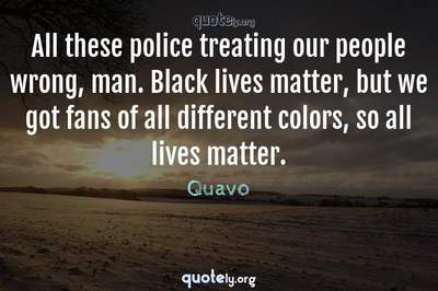 Photo Quote of All these police treating our people wrong, man. Black lives matter, but we got fans of all different colors, so all lives matter.