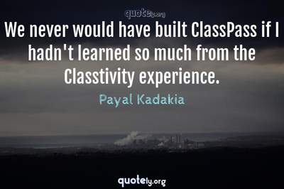 Photo Quote of We never would have built ClassPass if I hadn't learned so much from the Classtivity experience.