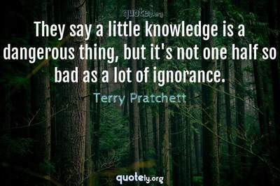Photo Quote of They say a little knowledge is a dangerous thing, but it's not one half so bad as a lot of ignorance.