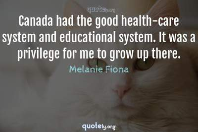 Photo Quote of Canada had the good health-care system and educational system. It was a privilege for me to grow up there.