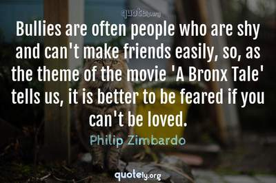Photo Quote of Bullies are often people who are shy and can't make friends easily, so, as the theme of the movie 'A Bronx Tale' tells us, it is better to be feared if you can't be loved.