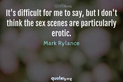 Photo Quote of It's difficult for me to say, but I don't think the sex scenes are particularly erotic.