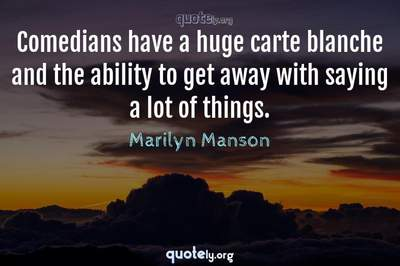 Photo Quote of Comedians have a huge carte blanche and the ability to get away with saying a lot of things.