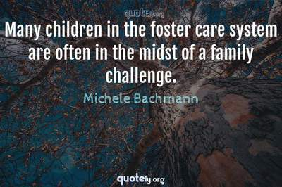 Photo Quote of Many children in the foster care system are often in the midst of a family challenge.