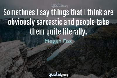 Photo Quote of Sometimes I say things that I think are obviously sarcastic and people take them quite literally.