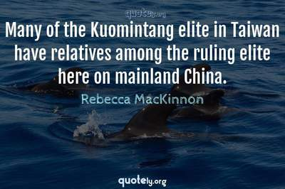 Photo Quote of Many of the Kuomintang elite in Taiwan have relatives among the ruling elite here on mainland China.