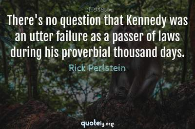 Photo Quote of There's no question that Kennedy was an utter failure as a passer of laws during his proverbial thousand days.