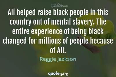 Photo Quote of Ali helped raise black people in this country out of mental slavery. The entire experience of being black changed for millions of people because of Ali.