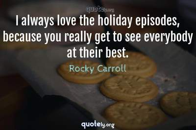 Photo Quote of I always love the holiday episodes, because you really get to see everybody at their best.