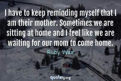Photo Quote of I have to keep reminding myself that I am their mother. Sometimes we are sitting at home and I feel like we are waiting for our mom to come home.