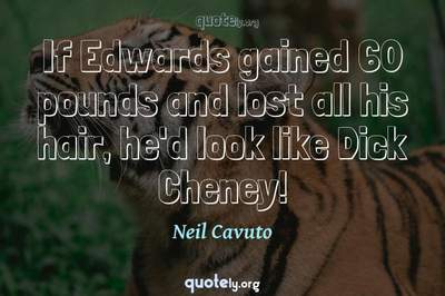 Photo Quote of If Edwards gained 60 pounds and lost all his hair, he'd look like Dick Cheney!