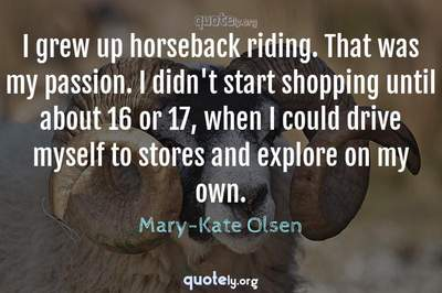 Photo Quote of I grew up horseback riding. That was my passion. I didn't start shopping until about 16 or 17, when I could drive myself to stores and explore on my own.