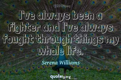 Photo Quote of I've always been a fighter and I've always fought through things my whole life.