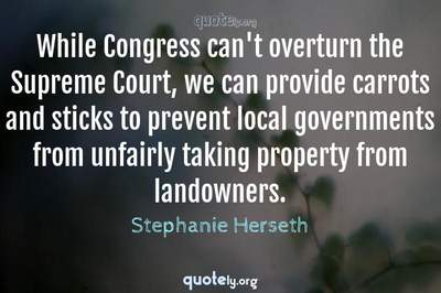 Photo Quote of While Congress can't overturn the Supreme Court, we can provide carrots and sticks to prevent local governments from unfairly taking property from landowners.