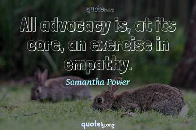 Photo Quote of All advocacy is, at its core, an exercise in empathy.