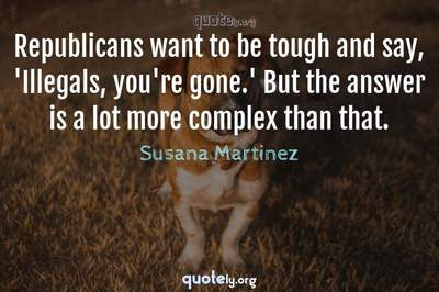 Photo Quote of Republicans want to be tough and say, 'Illegals, you're gone.' But the answer is a lot more complex than that.