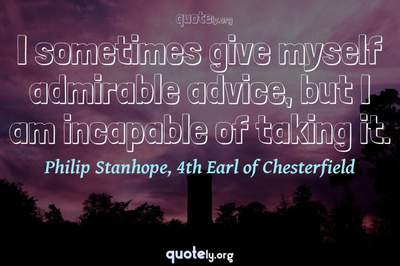 Photo Quote of I sometimes give myself admirable advice, but I am incapable of taking it.