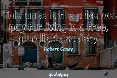 Photo Quote of Tolerance is the price we pay for living in a free, pluralistic society.