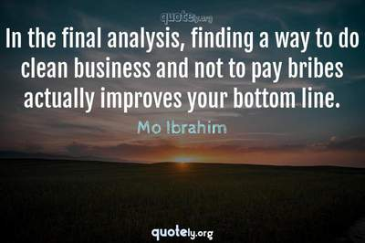 Photo Quote of In the final analysis, finding a way to do clean business and not to pay bribes actually improves your bottom line.