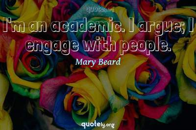 Photo Quote of I'm an academic. I argue; I engage with people.