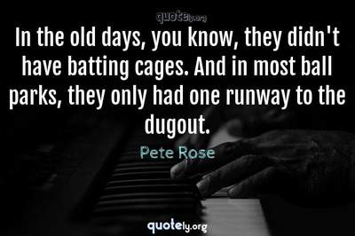 Photo Quote of In the old days, you know, they didn't have batting cages. And in most ball parks, they only had one runway to the dugout.