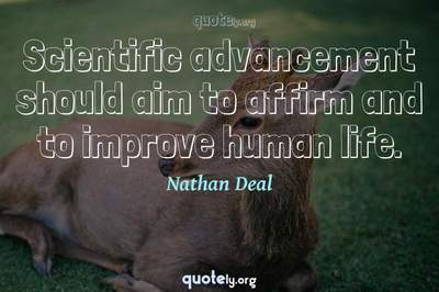 Photo Quote of Scientific advancement should aim to affirm and to improve human life.