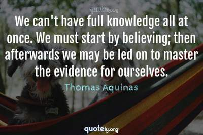 Photo Quote of We can't have full knowledge all at once. We must start by believing; then afterwards we may be led on to master the evidence for ourselves.