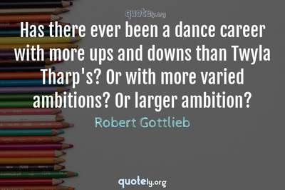Photo Quote of Has there ever been a dance career with more ups and downs than Twyla Tharp's? Or with more varied ambitions? Or larger ambition?
