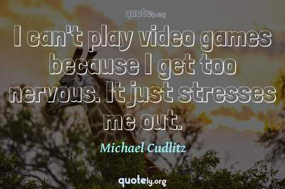 Photo Quote of I can't play video games because I get too nervous. It just stresses me out.