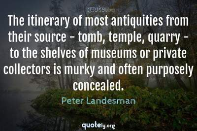 Photo Quote of The itinerary of most antiquities from their source - tomb, temple, quarry - to the shelves of museums or private collectors is murky and often purposely concealed.