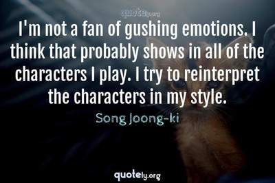 Photo Quote of I'm not a fan of gushing emotions. I think that probably shows in all of the characters I play. I try to reinterpret the characters in my style.