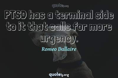 Photo Quote of PTSD has a terminal side to it that calls for more urgency.