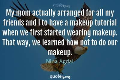Photo Quote of My mom actually arranged for all my friends and I to have a makeup tutorial when we first started wearing makeup. That way, we learned how not to do our makeup.