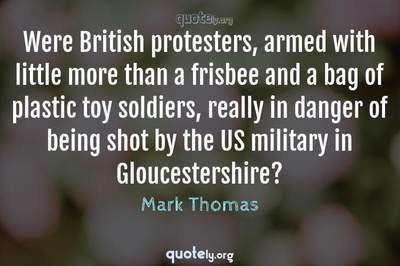 Photo Quote of Were British protesters, armed with little more than a frisbee and a bag of plastic toy soldiers, really in danger of being shot by the US military in Gloucestershire?
