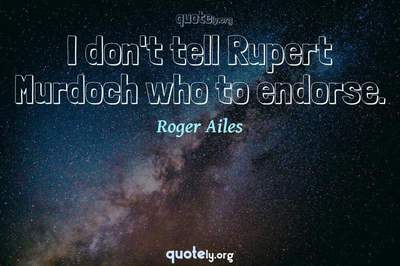 Photo Quote of I don't tell Rupert Murdoch who to endorse.