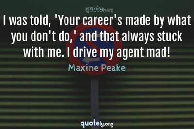 Photo Quote of I was told, 'Your career's made by what you don't do,' and that always stuck with me. I drive my agent mad!