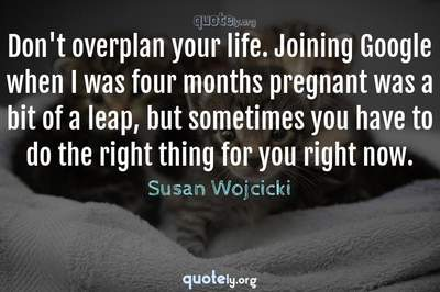 Photo Quote of Don't overplan your life. Joining Google when I was four months pregnant was a bit of a leap, but sometimes you have to do the right thing for you right now.