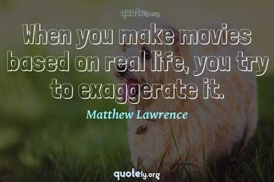 Photo Quote of When you make movies based on real life, you try to exaggerate it.