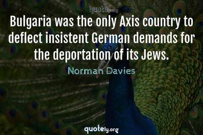 Photo Quote of Bulgaria was the only Axis country to deflect insistent German demands for the deportation of its Jews.