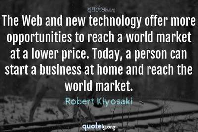 Photo Quote of The Web and new technology offer more opportunities to reach a world market at a lower price. Today, a person can start a business at home and reach the world market.