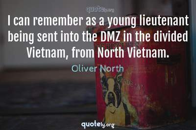 Photo Quote of I can remember as a young lieutenant being sent into the DMZ in the divided Vietnam, from North Vietnam.