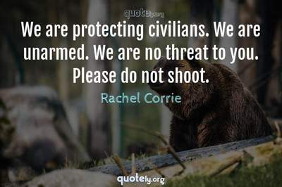Photo Quote of We are protecting civilians. We are unarmed. We are no threat to you. Please do not shoot.