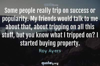 Photo Quote of Some people really trip on success or popularity. My friends would talk to me about that, about tripping on all this stuff, but you know what I tripped on? I started buying property.