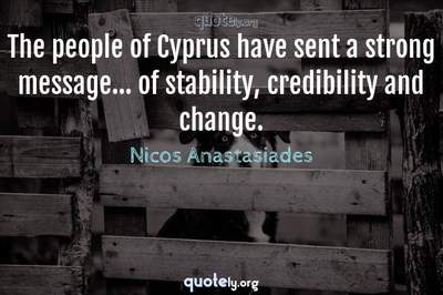 Photo Quote of The people of Cyprus have sent a strong message... of stability, credibility and change.
