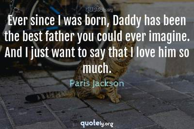Photo Quote of Ever since I was born, Daddy has been the best father you could ever imagine. And I just want to say that I love him so much.